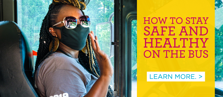 How to stay safe and healthy on the bus. Learn more. >