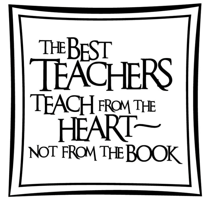 the best teachers teach from the heart, not from the book
